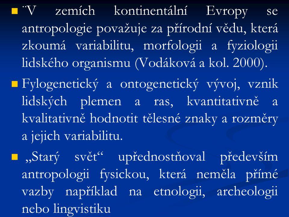 ¨V zemích kontinentální Evropy se antropologie považuje za přírodní vědu, která zkoumá variabilitu, morfologii a fyziologii lidského organismu (Vodáková a kol. 2000).