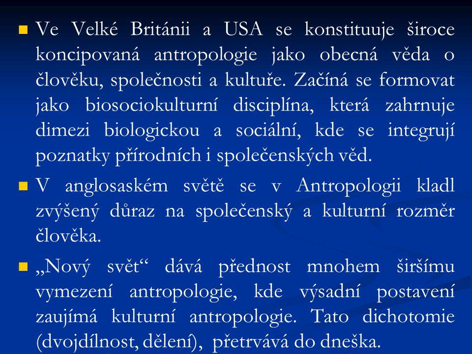 Ve Velké Británii a USA se konstituuje široce koncipovaná antropologie jako obecná věda o člověku, společnosti a kultuře. Začíná se formovat jako biosociokulturní disciplína, která zahrnuje dimezi biologickou a sociální, kde se integrují poznatky přírodních i společenských věd.