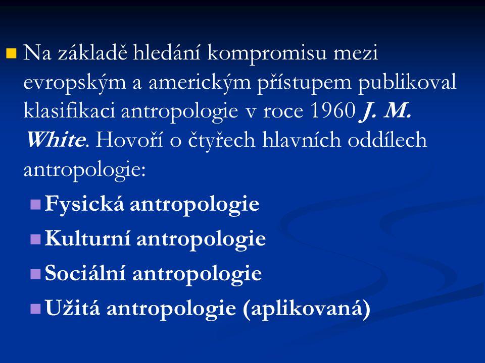Na základě hledání kompromisu mezi evropským a americkým přístupem publikoval klasifikaci antropologie v roce 1960 J. M. White. Hovoří o čtyřech hlavních oddílech antropologie: