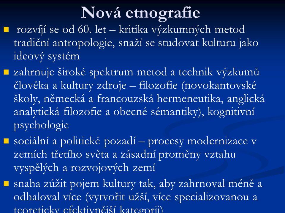 Nová etnografie rozvíjí se od 60. let – kritika výzkumných metod tradiční antropologie, snaží se studovat kulturu jako ideový systém.