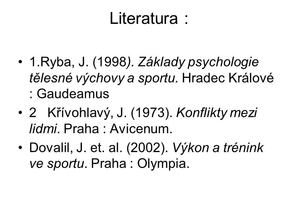 Literatura : 1.Ryba, J. (1998). Základy psychologie tělesné výchovy a sportu. Hradec Králové : Gaudeamus.