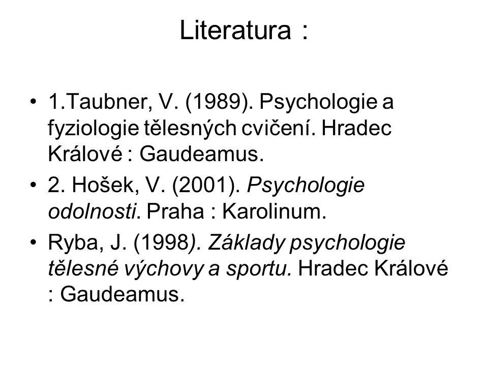 Literatura : 1.Taubner, V. (1989). Psychologie a fyziologie tělesných cvičení. Hradec Králové : Gaudeamus.