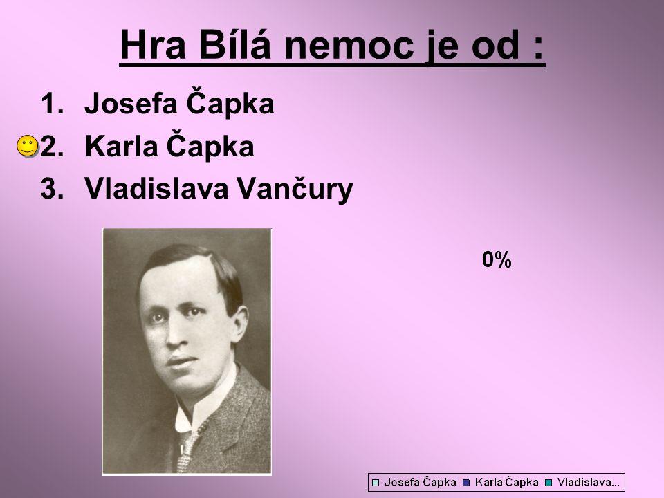 Hra Bílá nemoc je od : Josefa Čapka Karla Čapka Vladislava Vančury