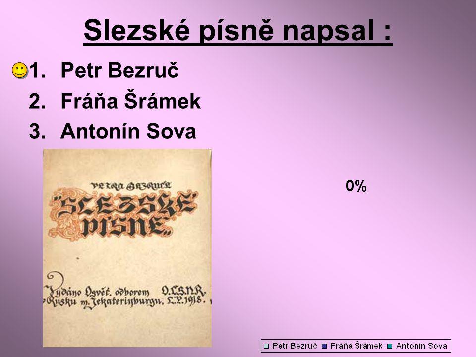Slezské písně napsal : Petr Bezruč Fráňa Šrámek Antonín Sova