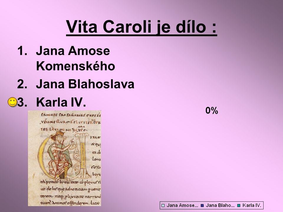 Vita Caroli je dílo : Jana Amose Komenského Jana Blahoslava Karla IV.