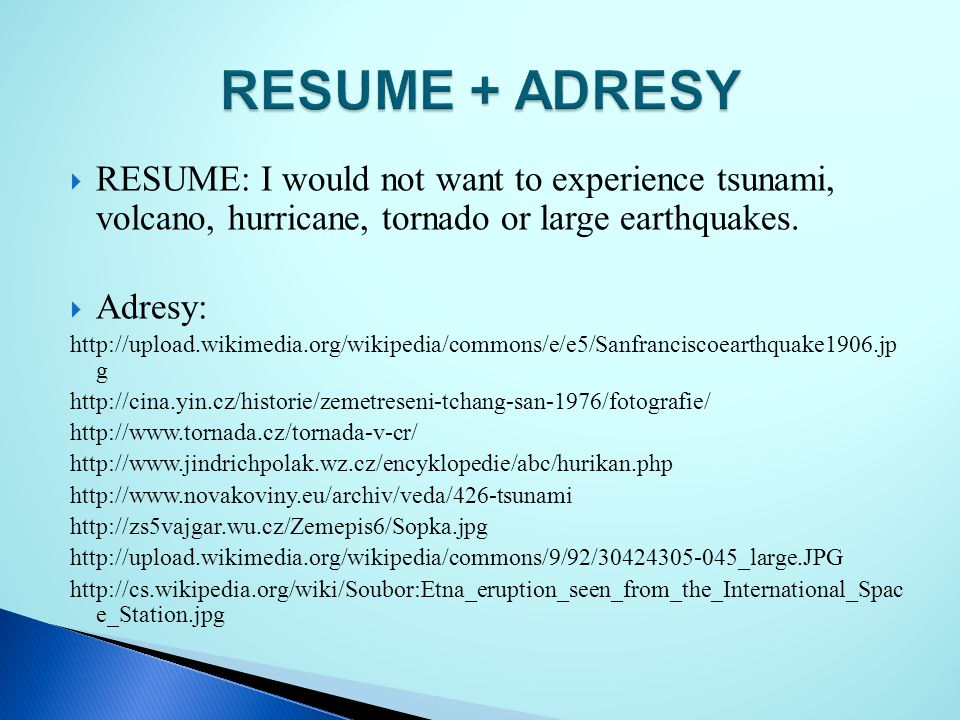 RESUME + ADRESY RESUME: I would not want to experience tsunami, volcano, hurricane, tornado or large earthquakes.