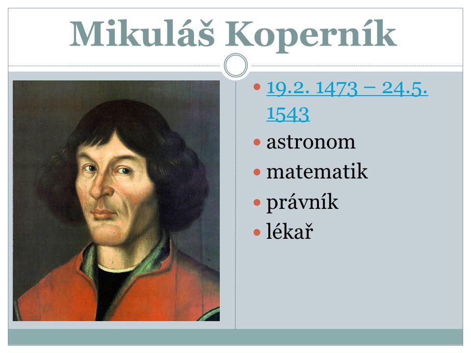 Mikuláš Koperník 19.2. 1473 – 24.5. 1543 astronom matematik právník