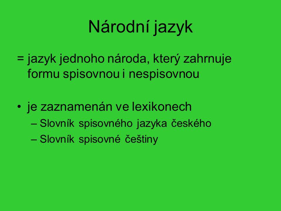 Národní jazyk = jazyk jednoho národa, který zahrnuje formu spisovnou i nespisovnou. je zaznamenán ve lexikonech.