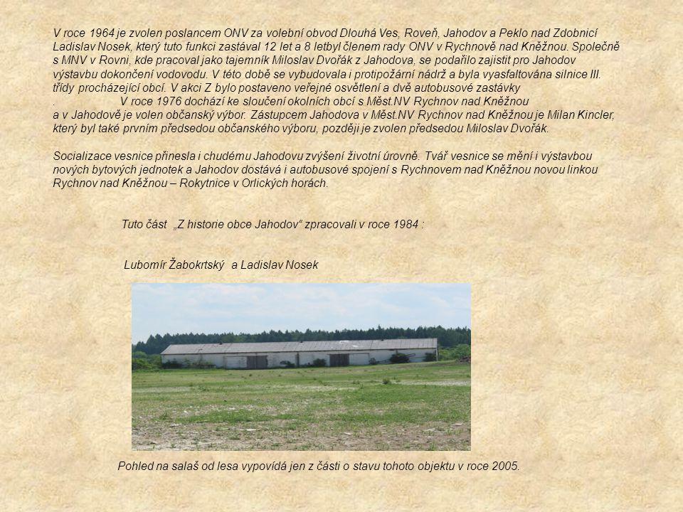 V roce 1964 je zvolen poslancem ONV za volební obvod Dlouhá Ves, Roveň, Jahodov a Peklo nad Zdobnicí Ladislav Nosek, který tuto funkci zastával 12 let a 8 letbyl členem rady ONV v Rychnově nad Kněžnou. Společně s MNV v Rovni, kde pracoval jako tajemník Miloslav Dvořák z Jahodova, se podařilo zajistit pro Jahodov výstavbu dokončení vodovodu. V této době se vybudovala i protipožární nádrž a byla vyasfaltována silnice III. třídy procházející obcí. V akci Z bylo postaveno veřejné osvětlení a dvě autobusové zastávky