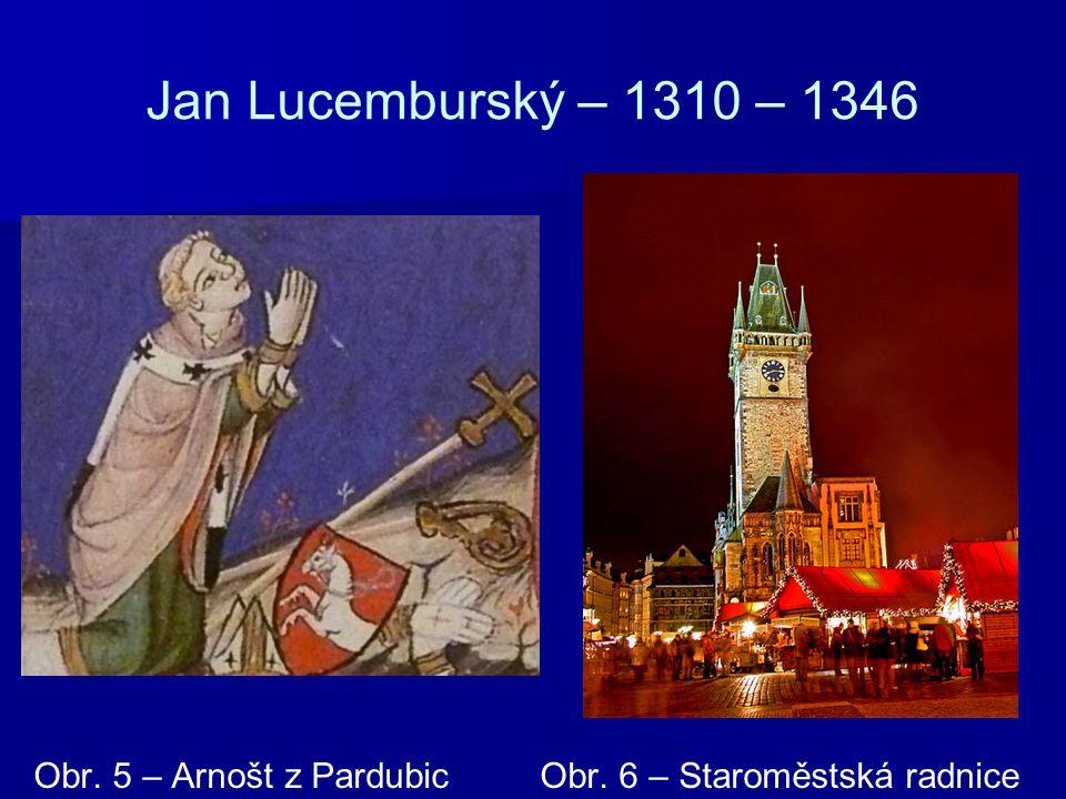Jan Lucemburský – 1310 – 1346 Obr. 5 – Arnošt z Pardubic Obr. 6 – Staroměstská radnice