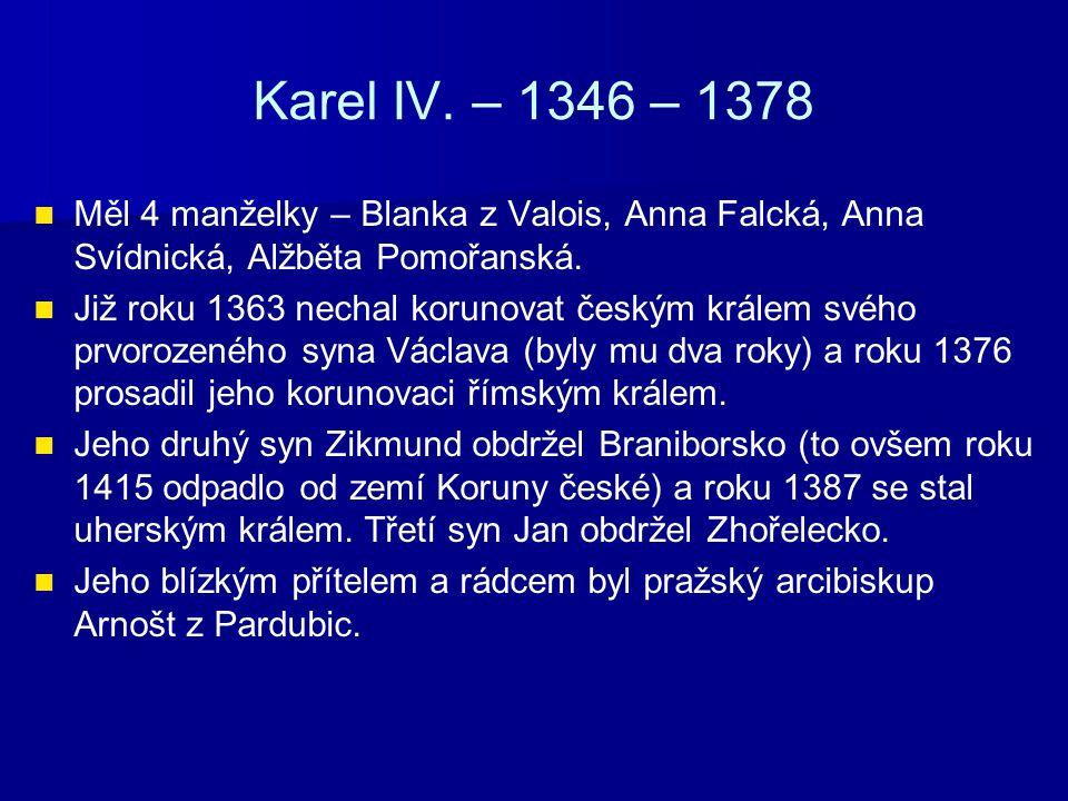Karel IV. – 1346 – 1378 Měl 4 manželky – Blanka z Valois, Anna Falcká, Anna Svídnická, Alžběta Pomořanská.
