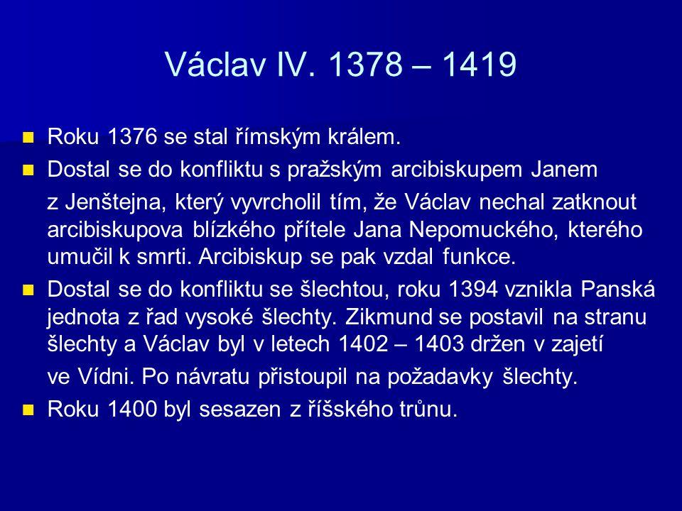 Václav IV. 1378 – 1419 Roku 1376 se stal římským králem.