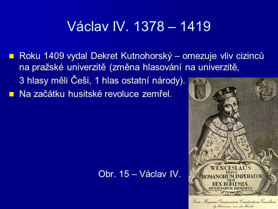 Václav IV. 1378 – 1419 Roku 1409 vydal Dekret Kutnohorský – omezuje vliv cizinců na pražské univerzitě (změna hlasování na univerzitě,