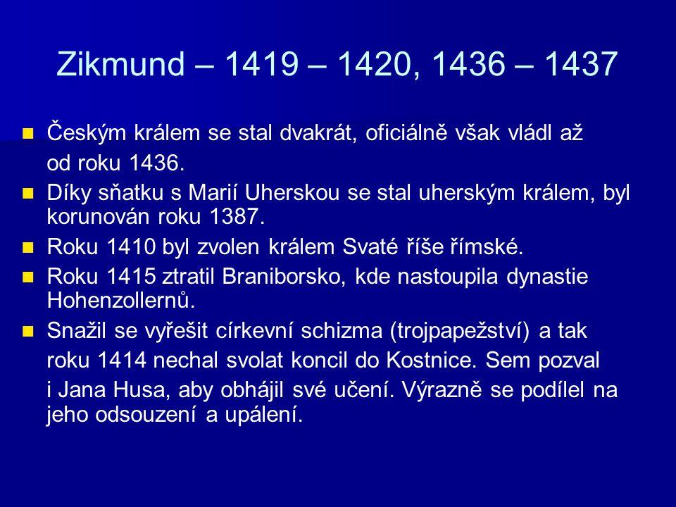 Zikmund – 1419 – 1420, 1436 – 1437 Českým králem se stal dvakrát, oficiálně však vládl až. od roku 1436.