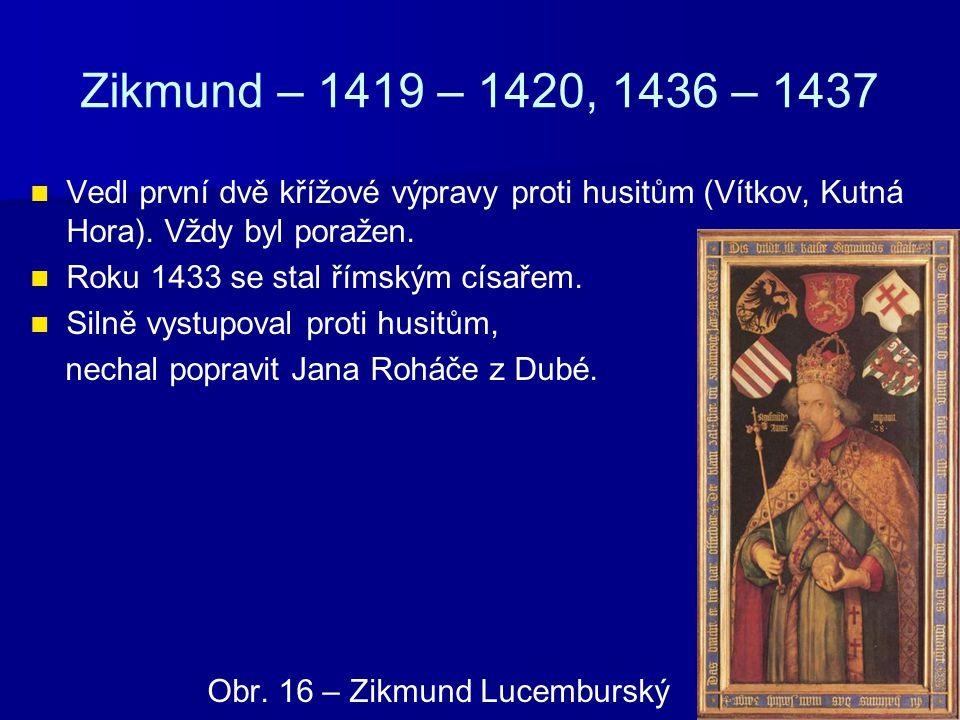 Zikmund – 1419 – 1420, 1436 – 1437 Vedl první dvě křížové výpravy proti husitům (Vítkov, Kutná Hora). Vždy byl poražen.
