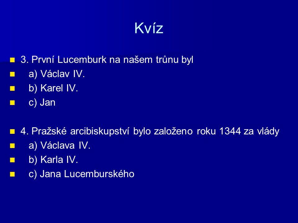 Kvíz 3. První Lucemburk na našem trůnu byl a) Václav IV. b) Karel IV.
