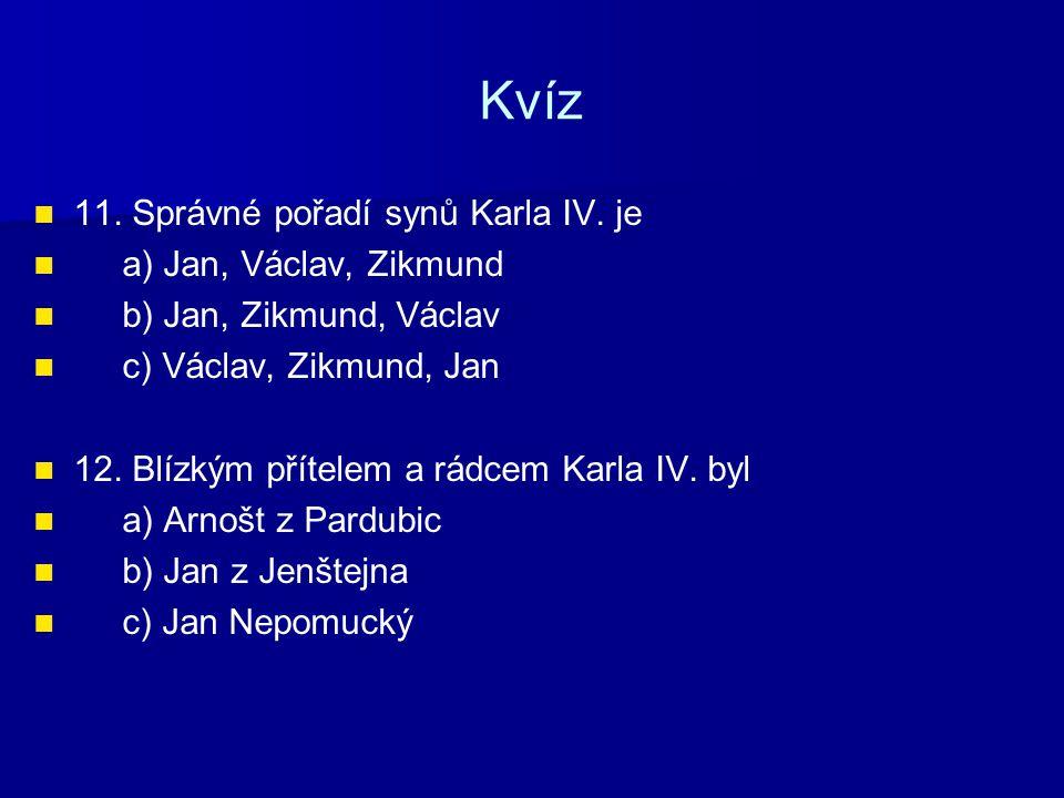 Kvíz 11. Správné pořadí synů Karla IV. je a) Jan, Václav, Zikmund