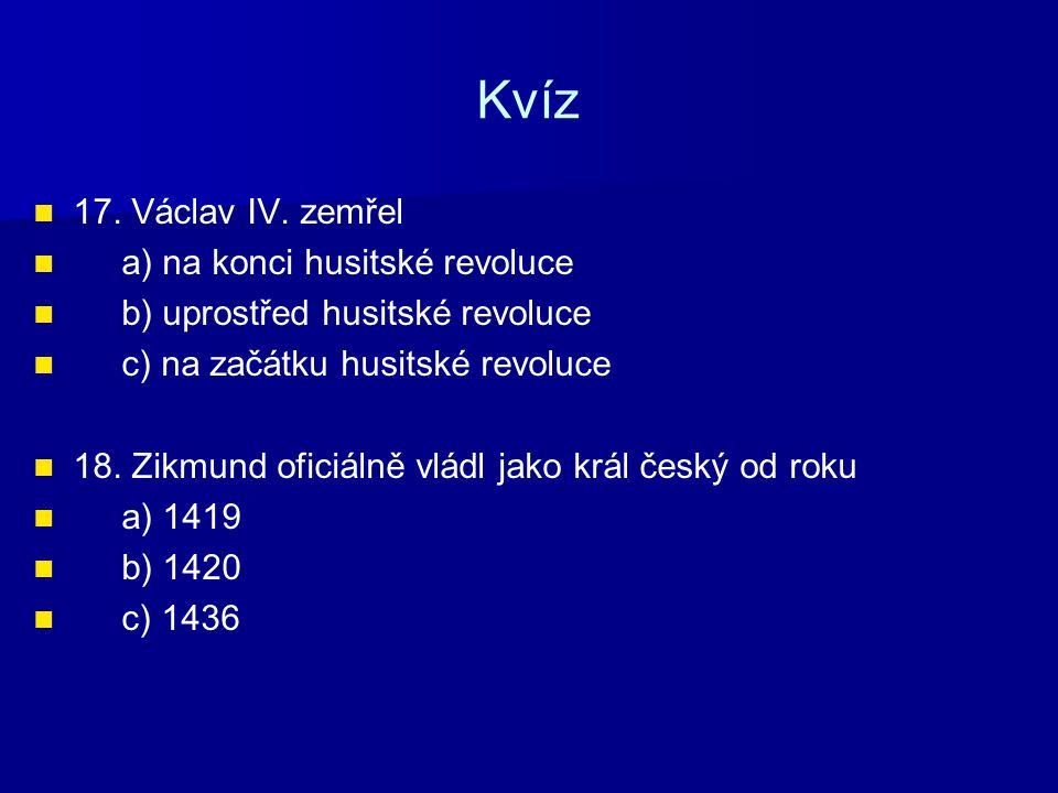 Kvíz 17. Václav IV. zemřel a) na konci husitské revoluce
