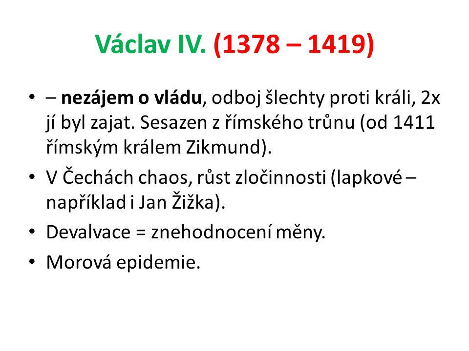 Václav IV. (1378 – 1419) – nezájem o vládu, odboj šlechty proti králi, 2x jí byl zajat. Sesazen z římského trůnu (od 1411 římským králem Zikmund).