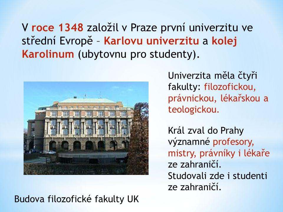V roce 1348 založil v Praze první univerzitu ve střední Evropě – Karlovu univerzitu a kolej Karolinum (ubytovnu pro studenty).
