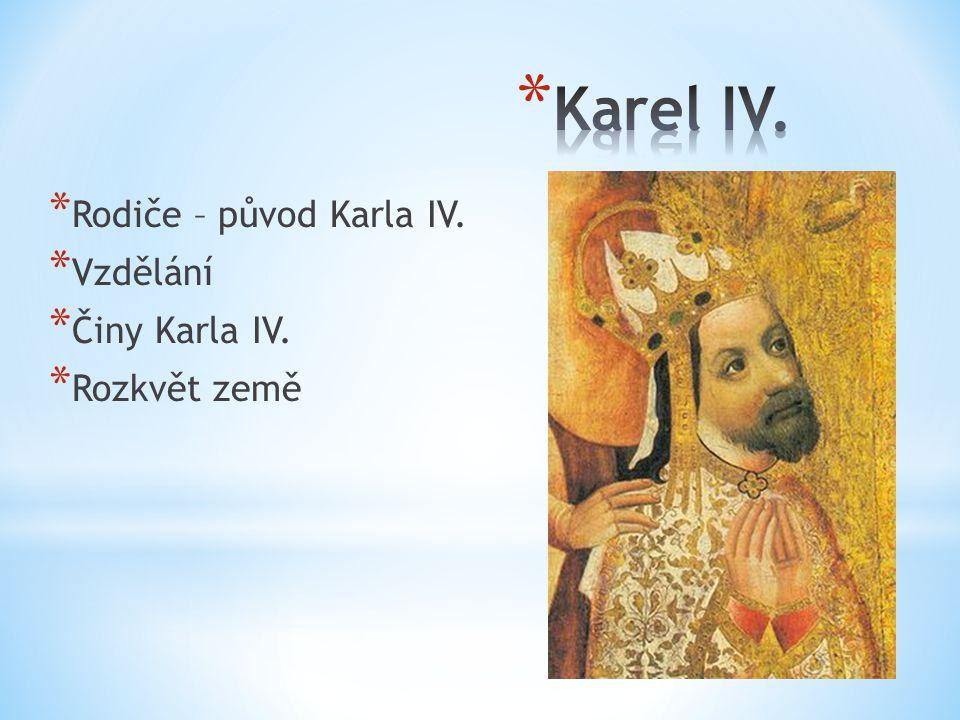 Karel IV. Rodiče – původ Karla IV. Vzdělání Činy Karla IV.