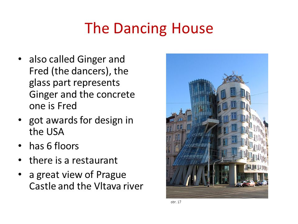 The Dancing House also called Ginger and Fred (the dancers), the glass part represents Ginger and the concrete one is Fred.