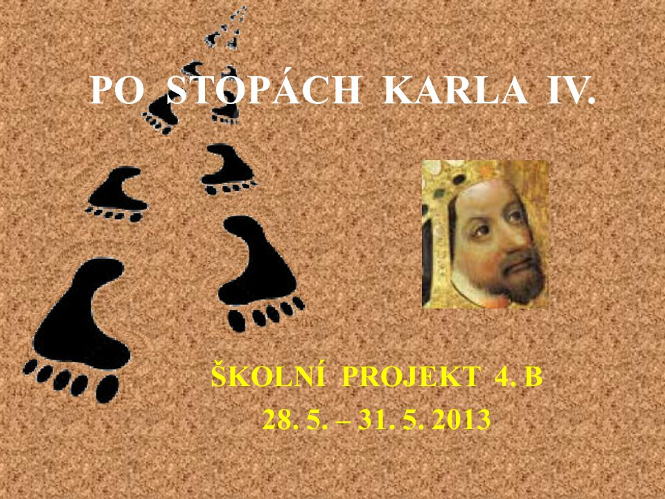 PO STOPÁCH KARLA IV. ŠKOLNÍ PROJEKT 4. B 28. 5. – 31. 5. 2013