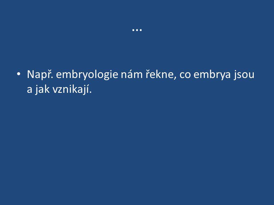 … Např. embryologie nám řekne, co embrya jsou a jak vznikají.