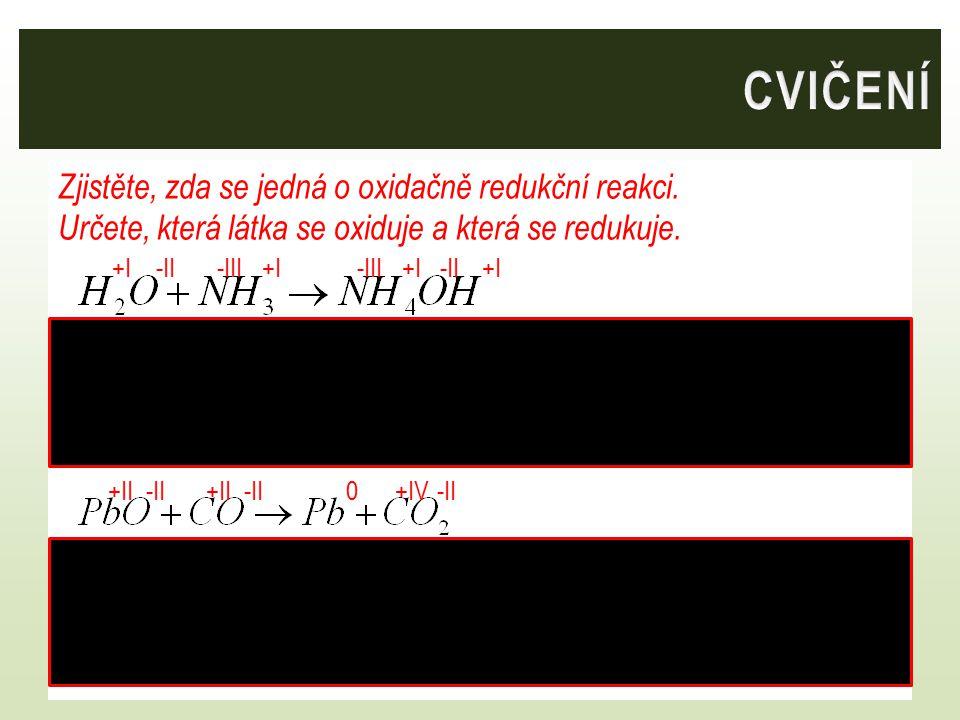 CVIČENÍ Zjistěte, zda se jedná o oxidačně redukční reakci. Určete, která látka se oxiduje a která se redukuje.