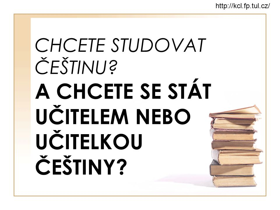 http://kcl.fp.tul.cz/ CHCETE STUDOVAT ČEŠTINU A CHCETE SE STÁT UČITELEM NEBO UČITELKOU ČEŠTINY