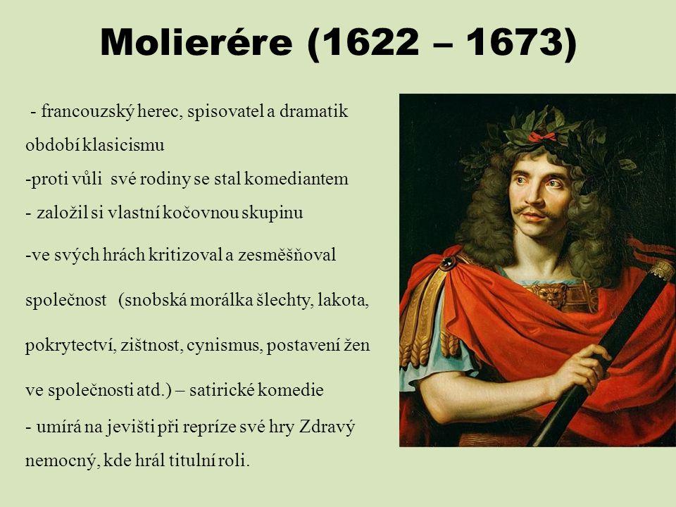 Molierére (1622 – 1673) - francouzský herec, spisovatel a dramatik období klasicismu. proti vůli své rodiny se stal komediantem.