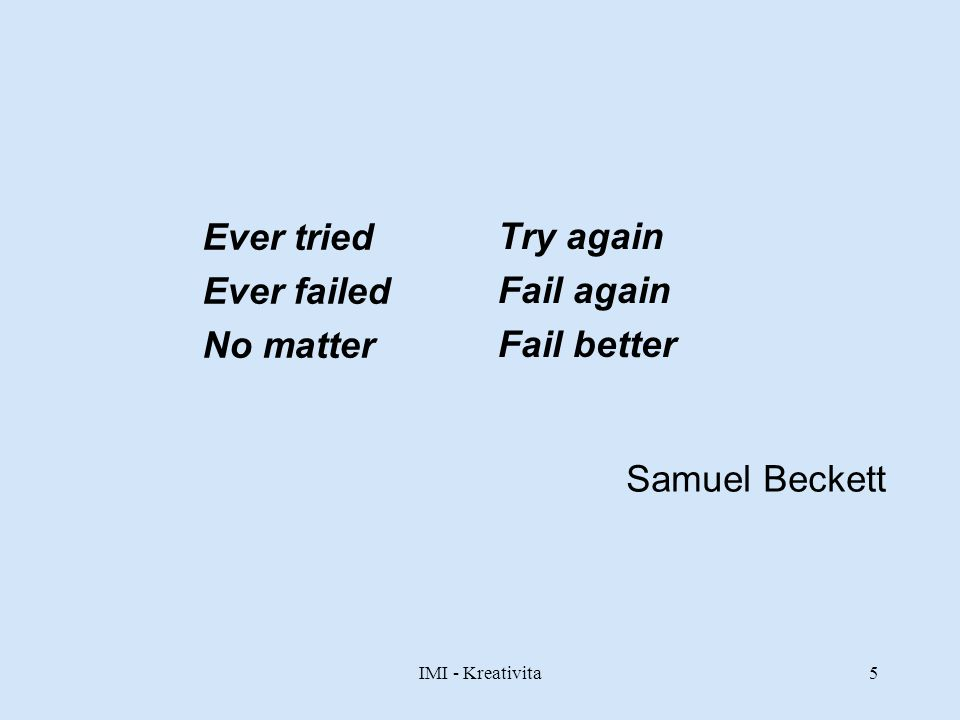Ever tried Try again Ever failed Fail again No matter Fail better