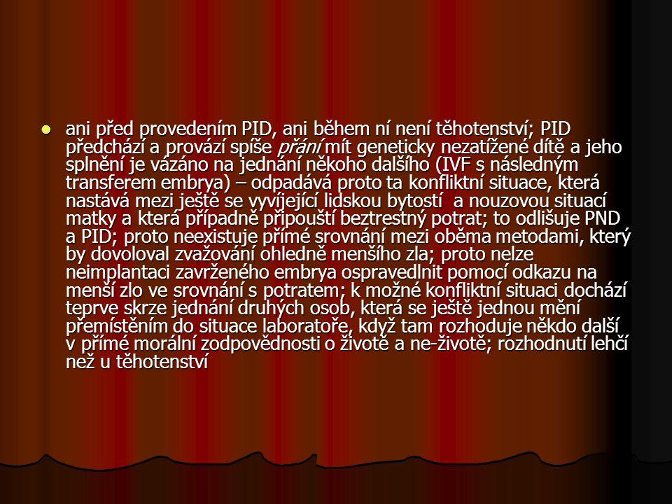 ani před provedením PID, ani během ní není těhotenství; PID předchází a provází spíše přání mít geneticky nezatížené dítě a jeho splnění je vázáno na jednání někoho dalšího (IVF s následným transferem embrya) – odpadává proto ta konfliktní situace, která nastává mezi ještě se vyvíjející lidskou bytostí a nouzovou situací matky a která případně připouští beztrestný potrat; to odlišuje PND a PID; proto neexistuje přímé srovnání mezi oběma metodami, který by dovoloval zvažování ohledně menšího zla; proto nelze neimplantaci zavrženého embrya ospravedlnit pomocí odkazu na menší zlo ve srovnání s potratem; k možné konfliktní situaci dochází teprve skrze jednání druhých osob, která se ještě jednou mění přemístěním do situace laboratoře, když tam rozhoduje někdo další v přímé morální zodpovědnosti o životě a ne-životě; rozhodnutí lehčí než u těhotenství