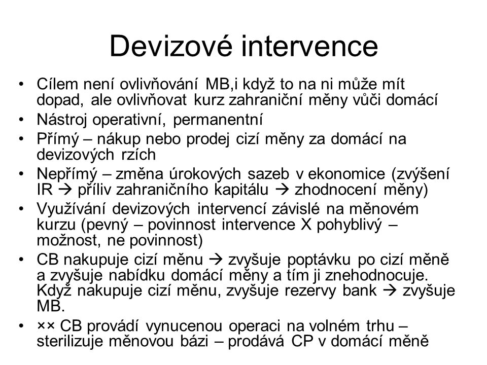 Devizové intervence Cílem není ovlivňování MB,i když to na ni může mít dopad, ale ovlivňovat kurz zahraniční měny vůči domácí.