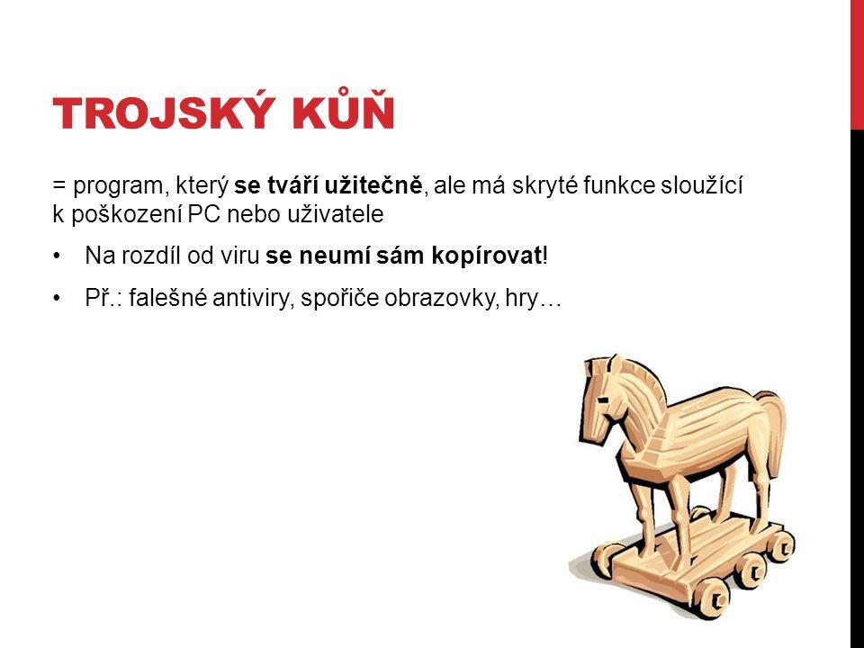 Trojský kůň = program, který se tváří užitečně, ale má skryté funkce sloužící k poškození PC nebo uživatele.