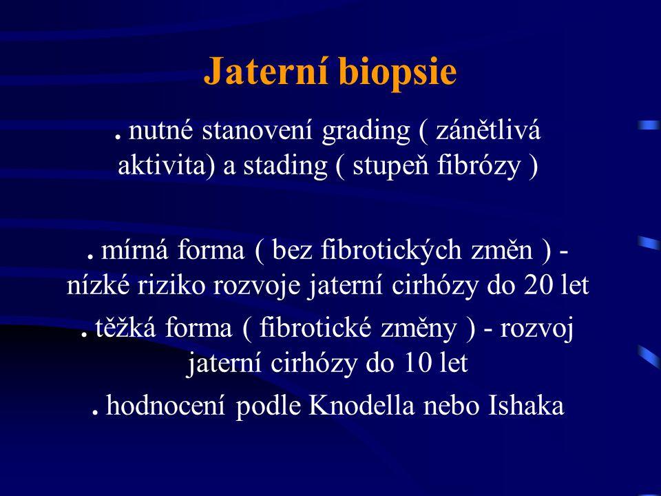 Jaterní biopsie . nutné stanovení grading ( zánětlivá aktivita) a stading ( stupeň fibrózy )