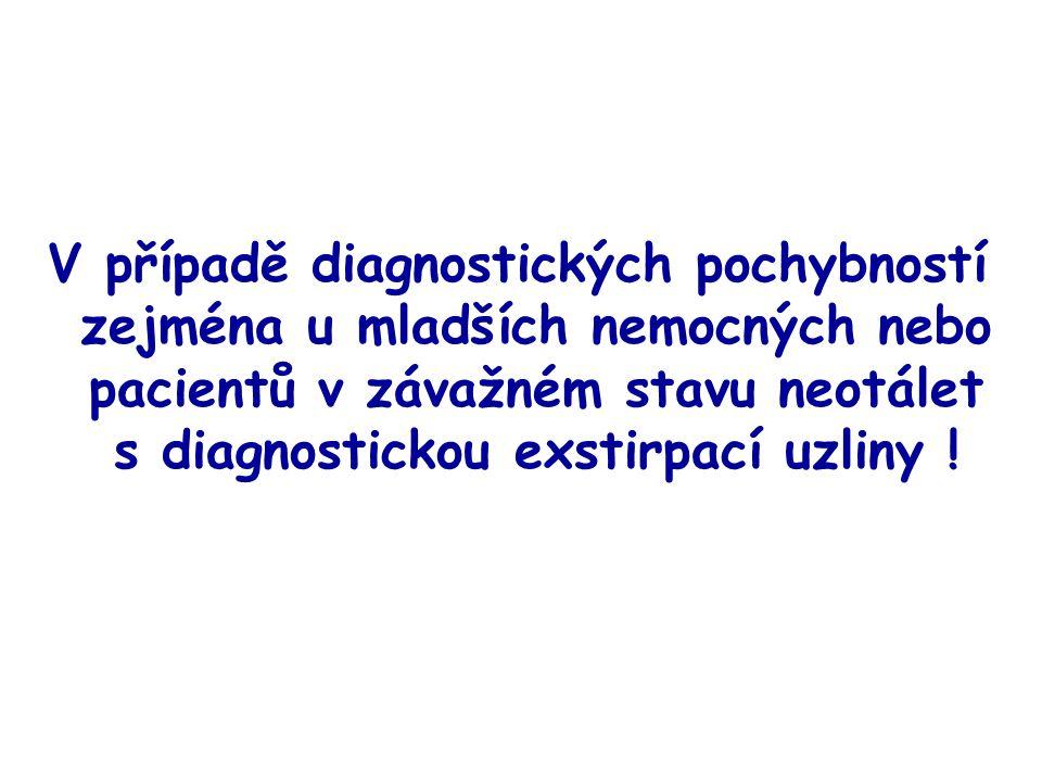 V případě diagnostických pochybností zejména u mladších nemocných nebo pacientů v závažném stavu neotálet s diagnostickou exstirpací uzliny !