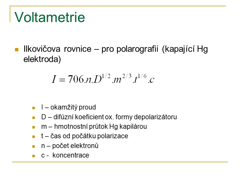 Voltametrie Ilkovičova rovnice – pro polarografii (kapající Hg elektroda) I – okamžitý proud. D – difúzní koeficient ox. formy depolarizátoru.