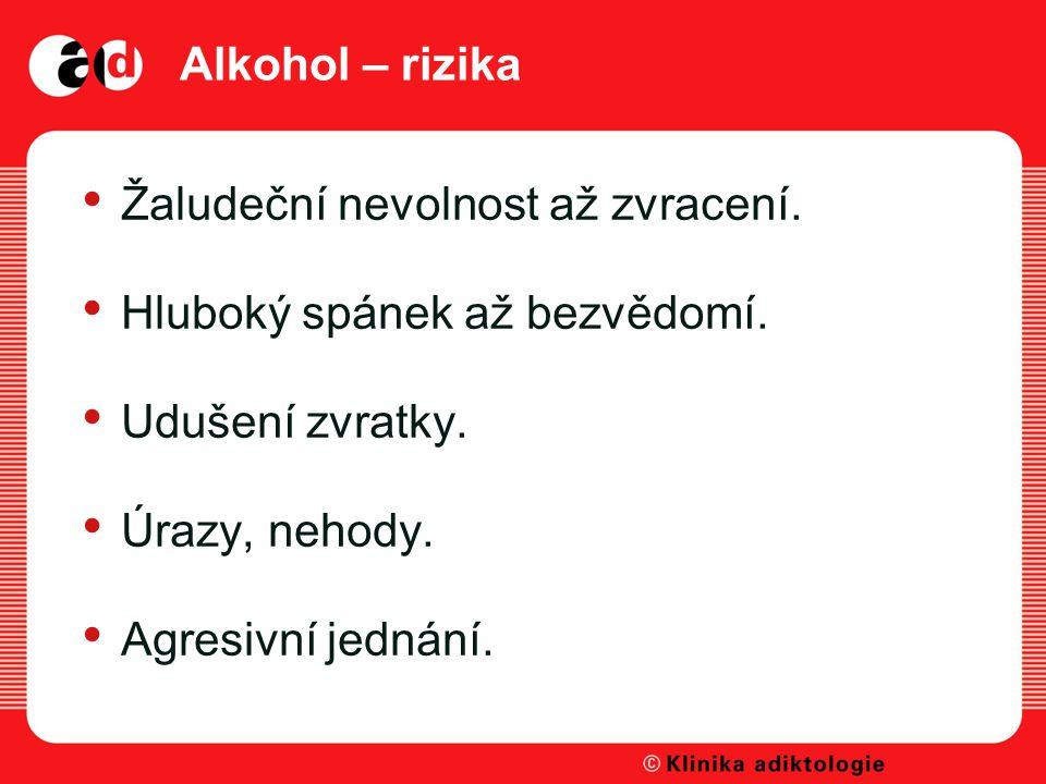 Alkohol – rizika Žaludeční nevolnost až zvracení. Hluboký spánek až bezvědomí. Udušení zvratky. Úrazy, nehody.