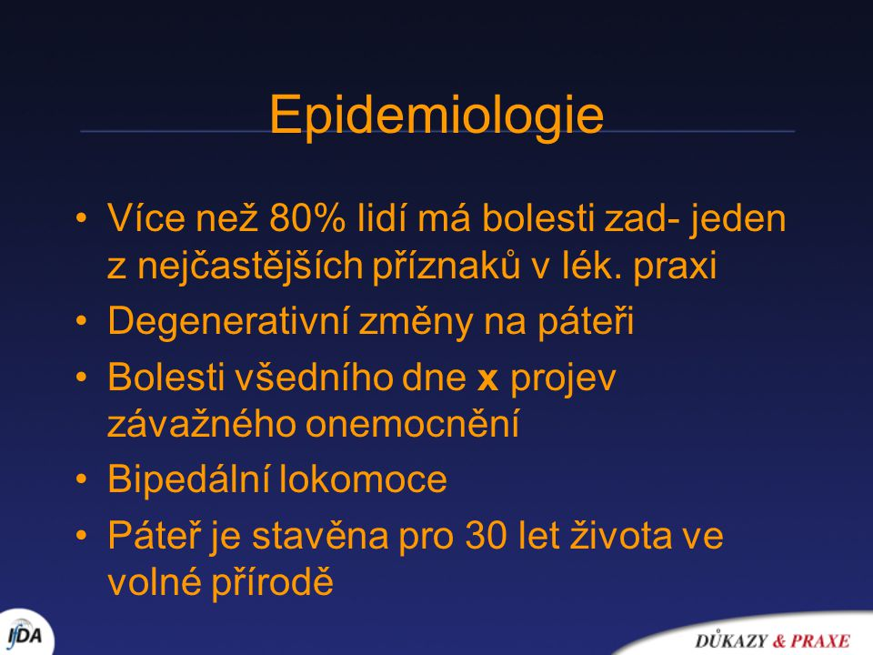 Epidemiologie Více než 80% lidí má bolesti zad- jeden z nejčastějších příznaků v lék. praxi. Degenerativní změny na páteři.