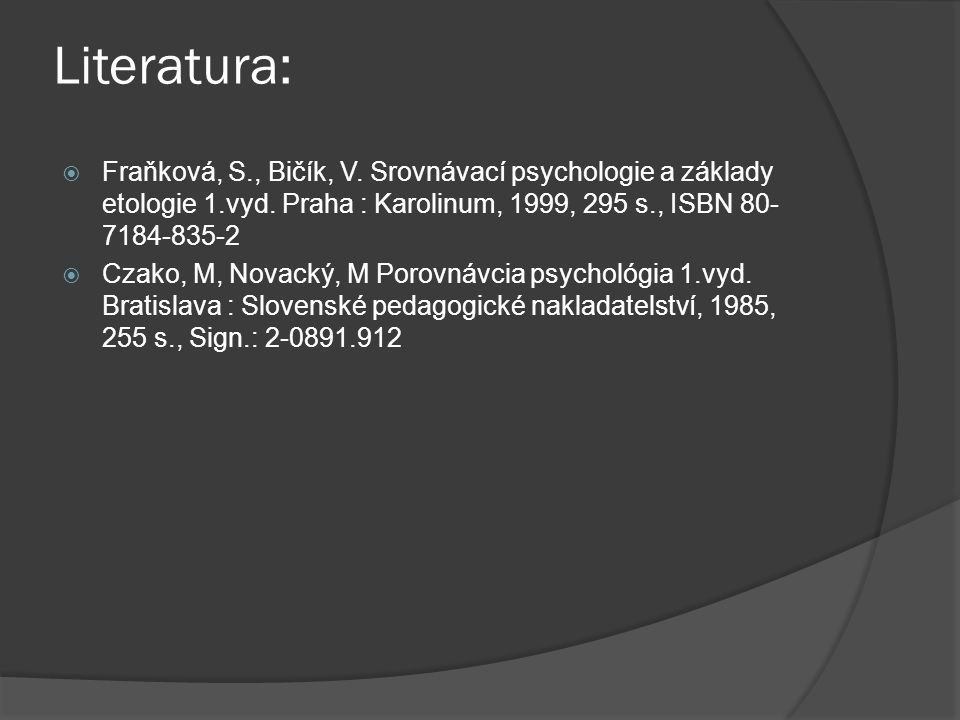 Literatura: Fraňková, S., Bičík, V. Srovnávací psychologie a základy etologie 1.vyd. Praha : Karolinum, 1999, 295 s., ISBN 80-7184-835-2.