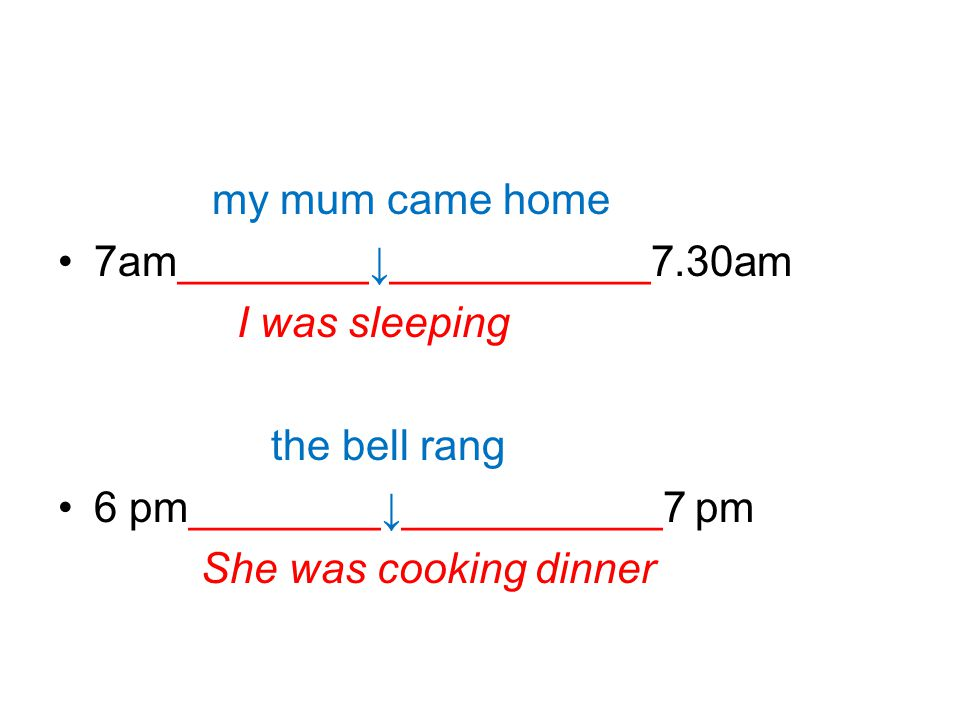 my mum came home 7am________↓___________7.30am. I was sleeping. the bell rang. 6 pm________↓___________7 pm.