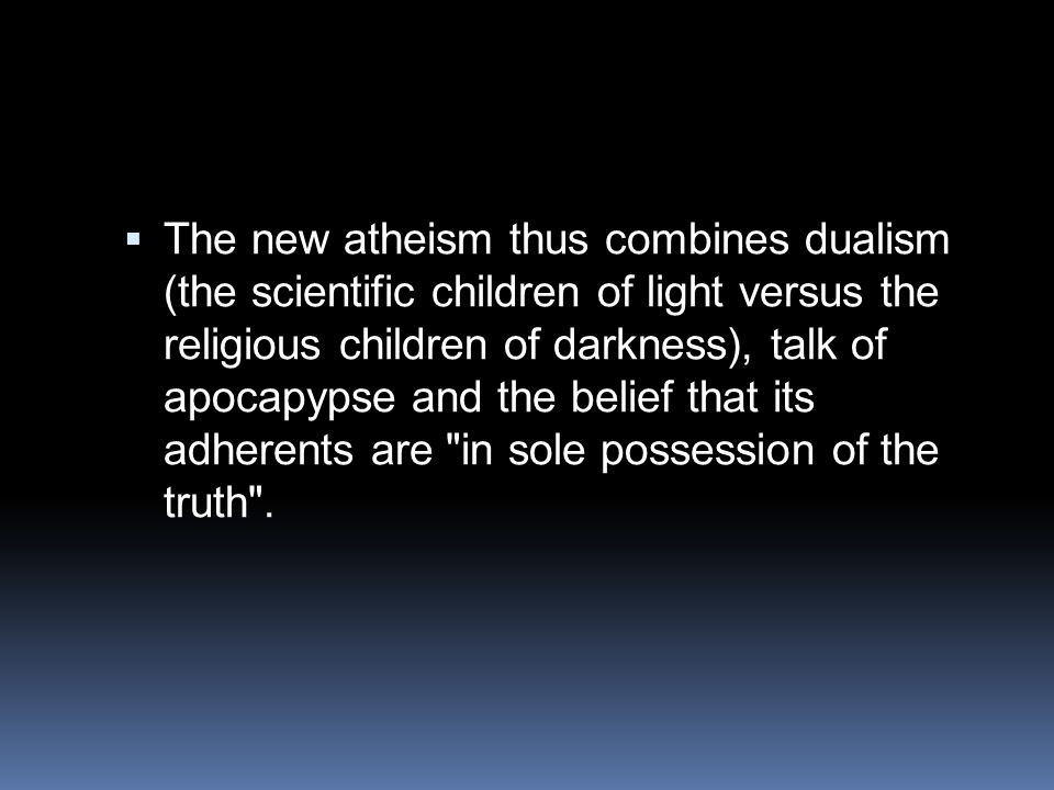 The new atheism thus combines dualism (the scientific children of light versus the religious children of darkness), talk of apocapypse and the belief that its adherents are in sole possession of the truth .