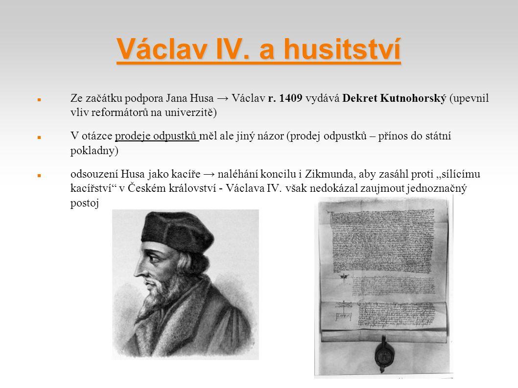 Václav IV. a husitství Ze začátku podpora Jana Husa → Václav r. 1409 vydává Dekret Kutnohorský (upevnil vliv reformátorů na univerzitě)