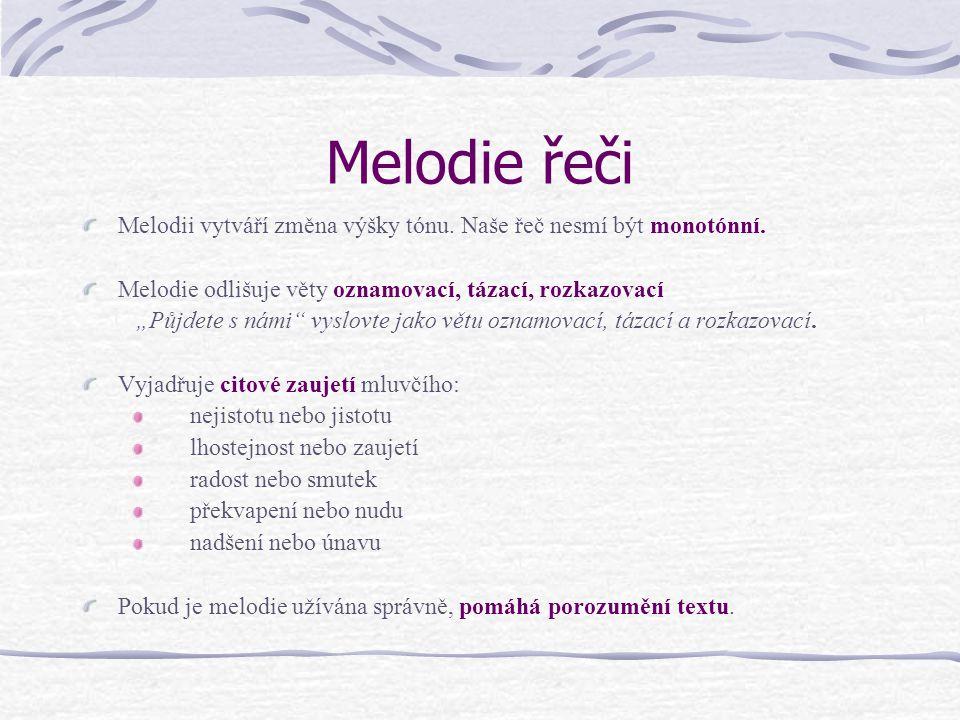 Melodie řeči Melodii vytváří změna výšky tónu. Naše řeč nesmí být monotónní. Melodie odlišuje věty oznamovací, tázací, rozkazovací.
