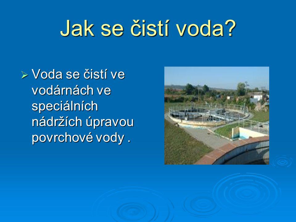 Jak se čistí voda Voda se čistí ve vodárnách ve speciálních nádržích úpravou povrchové vody .