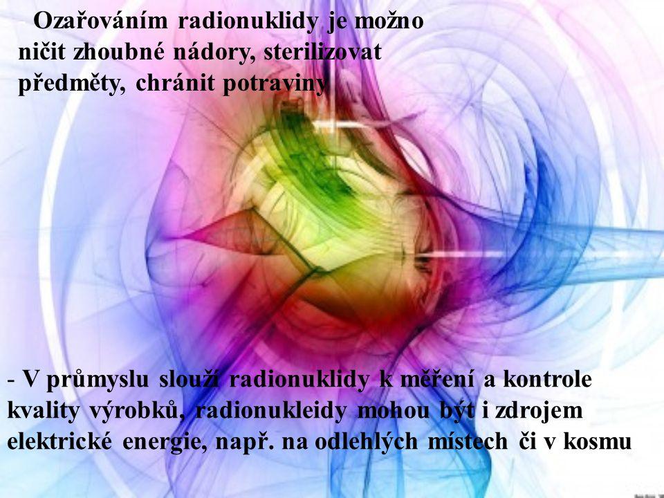 Ozařováním radionuklidy je možno ničit zhoubné nádory, sterilizovat předměty, chránit potraviny