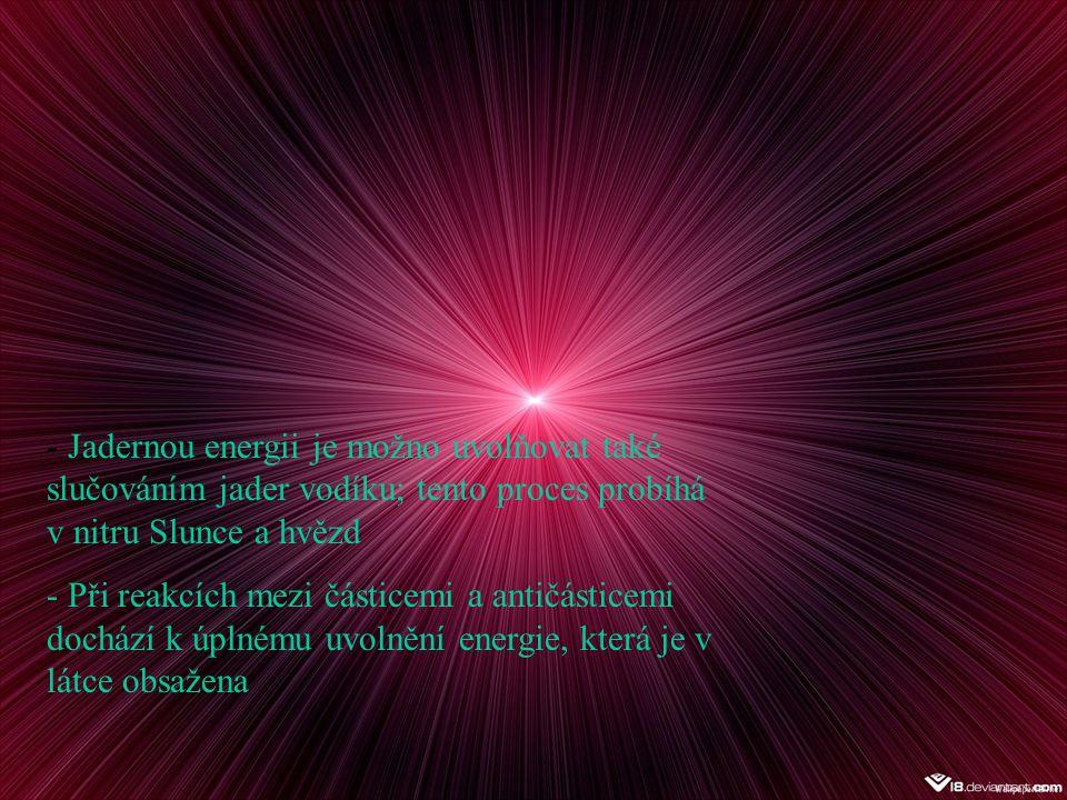 Jadernou energii je možno uvolňovat také slučováním jader vodíku; tento proces probíhá v nitru Slunce a hvězd