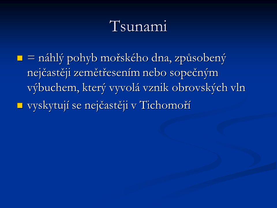 Tsunami = náhlý pohyb mořského dna, způsobený nejčastěji zemětřesením nebo sopečným výbuchem, který vyvolá vznik obrovských vln.