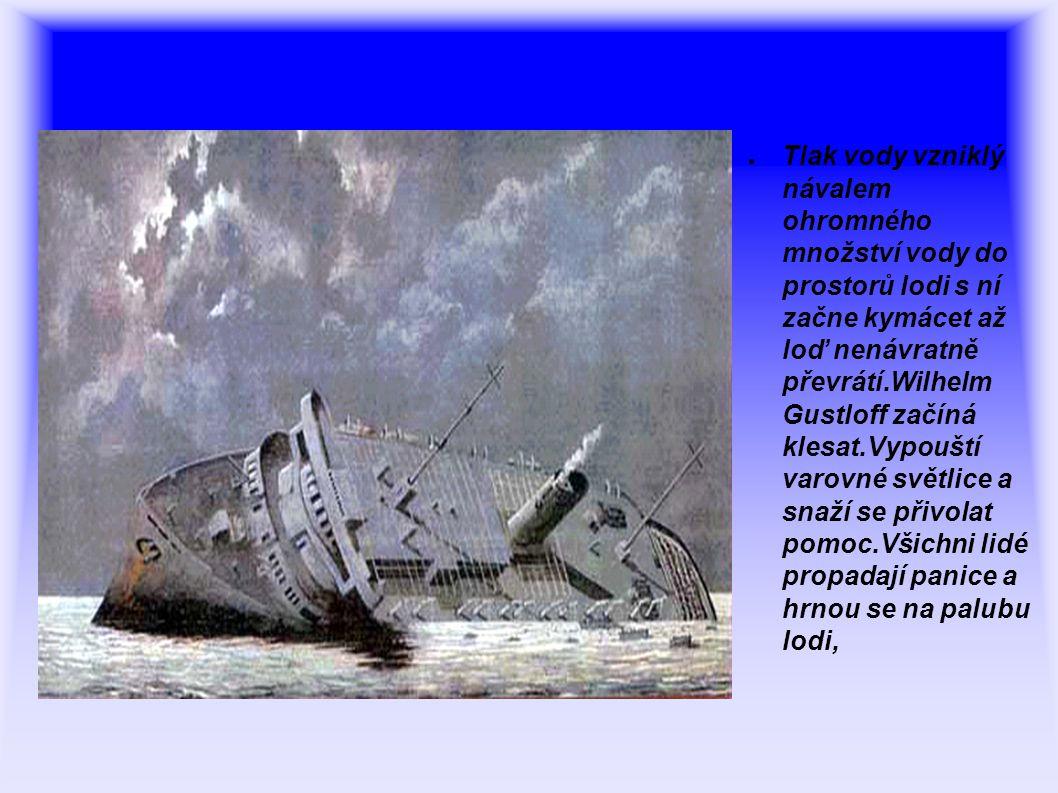 Tlak vody vzniklý návalem ohromného množství vody do prostorů lodi s ní začne kymácet až loď nenávratně převrátí.Wilhelm Gustloff začíná klesat.Vypouští varovné světlice a snaží se přivolat pomoc.Všichni lidé propadají panice a hrnou se na palubu lodi,